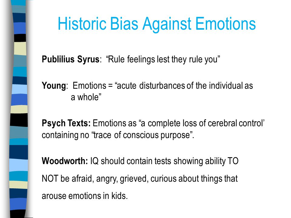Historic Bias Against Emotions Publilius Syrus : Rule feelings lest they rule you Young : Emotions = acute disturbances of the individual as a whole Psych Texts: Emotions as a complete loss of cerebral control' containing no trace of conscious purpose .