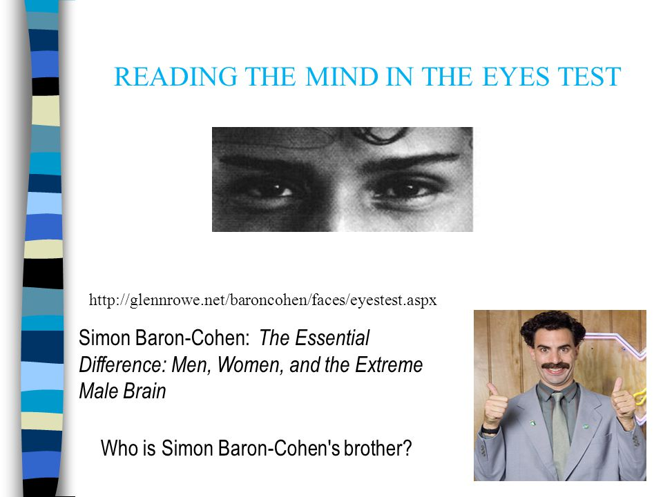 http://glennrowe.net/baroncohen/faces/eyestest.aspx READING THE MIND IN THE EYES TEST Simon Baron-Cohen: The Essential Difference: Men, Women, and the Extreme Male Brain Who is Simon Baron-Cohen s brother