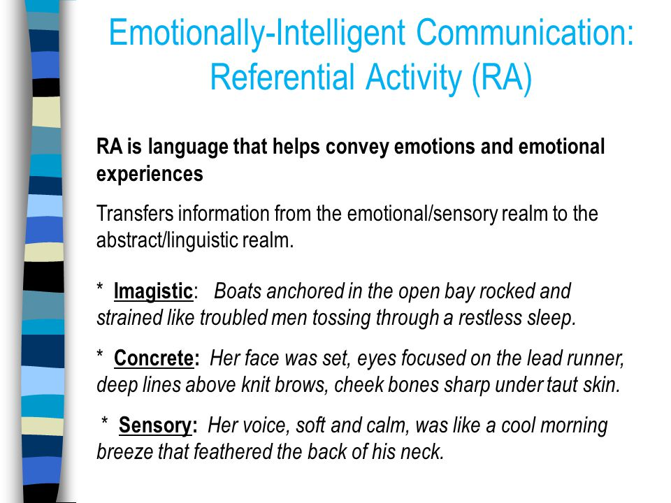 Emotionally-Intelligent Communication: Referential Activity (RA) RA is language that helps convey emotions and emotional experiences Transfers information from the emotional/sensory realm to the abstract/linguistic realm.