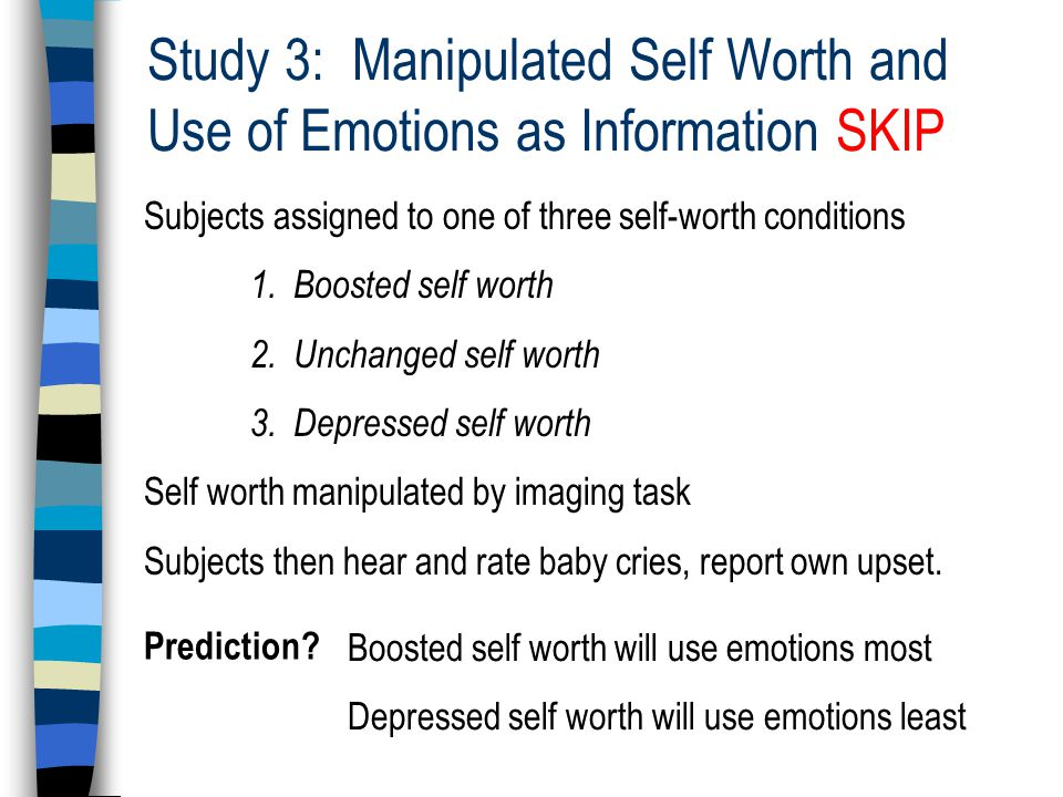 Study 3: Manipulated Self Worth and Use of Emotions as Information SKIP Subjects assigned to one of three self-worth conditions 1.