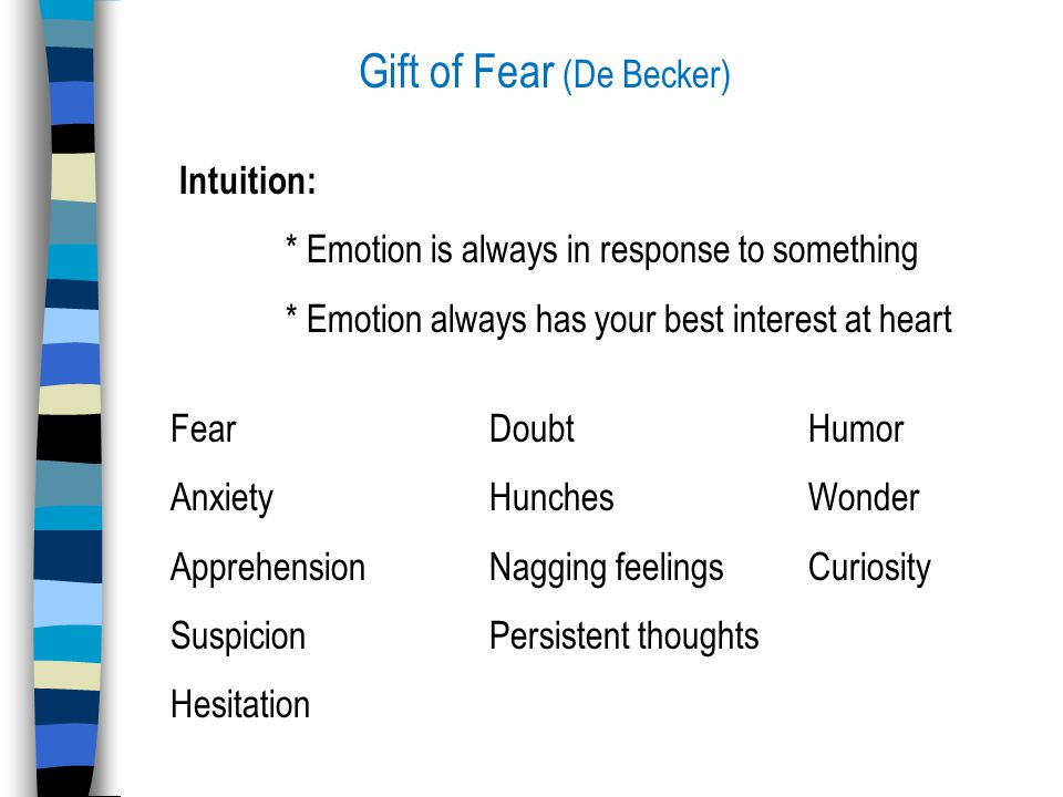 Gift of Fear (De Becker) Intuition: * Emotion is always in response to something * Emotion always has your best interest at heart Fear DoubtHumor AnxietyHunchesWonder Apprehension Nagging feelingsCuriosity SuspicionPersistent thoughts Hesitation