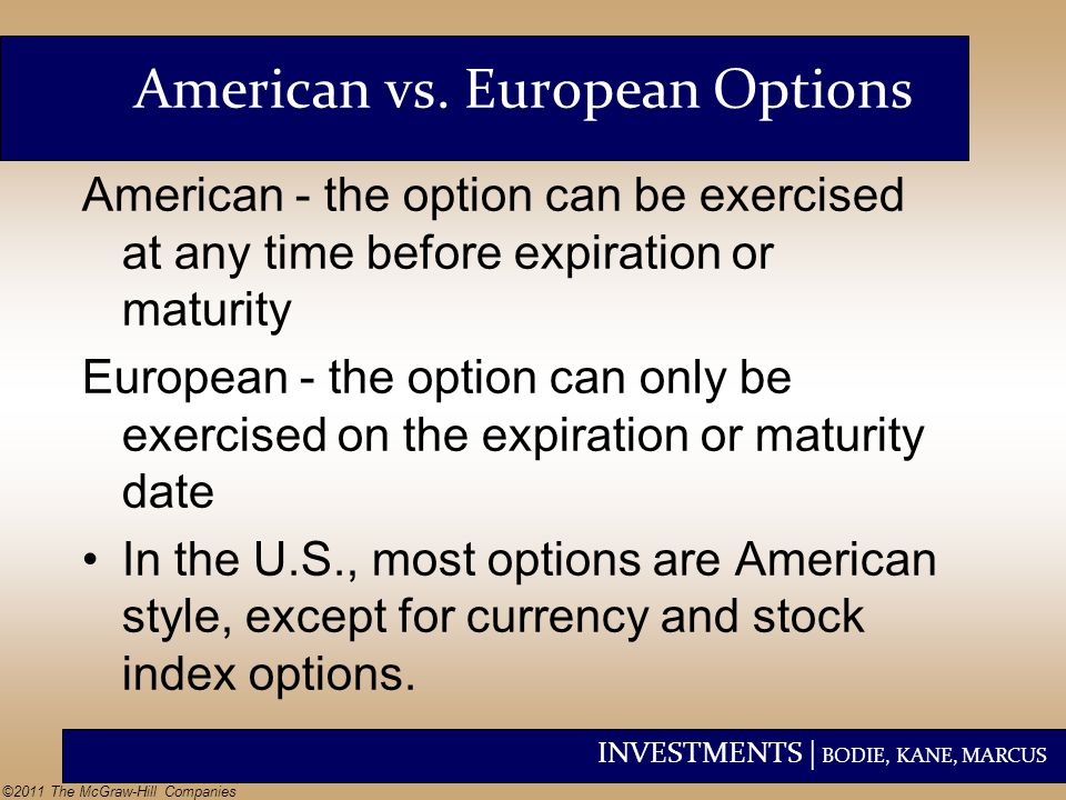 INVESTMENTS | BODIE, KANE, MARCUS ©2011 The McGraw-Hill Companies American - the option can be exercised at any time before expiration or maturity Eur