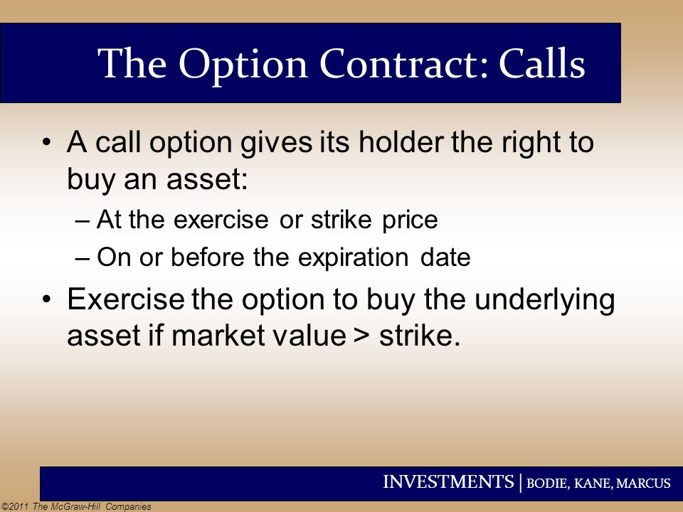 INVESTMENTS | BODIE, KANE, MARCUS ©2011 The McGraw-Hill Companies The Option Contract: Calls A call option gives its holder the right to buy an asset: