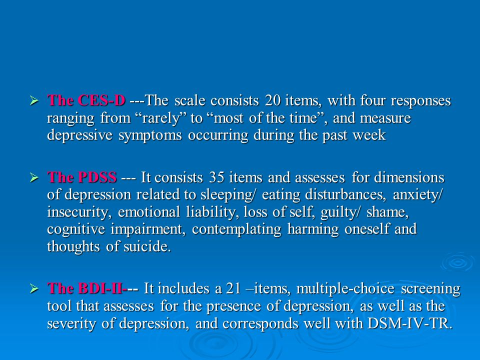  The CES-D ---The scale consists 20 items, with four responses ranging from rarely to most of the time , and measure depressive symptoms occurring during the past week  The PDSS --- It consists 35 items and assesses for dimensions of depression related to sleeping/ eating disturbances, anxiety/ insecurity, emotional liability, loss of self, guilty/ shame, cognitive impairment, contemplating harming oneself and thoughts of suicide.