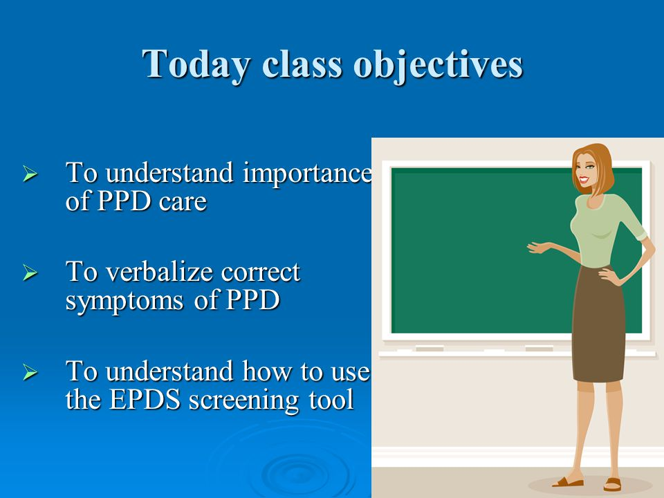 2 Today class objectives  To understand importance of PPD care  To verbalize correct symptoms of PPD  To understand how to use the EPDS screening tool