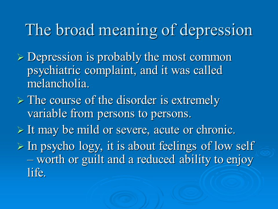 The broad meaning of depression  Depression is probably the most common psychiatric complaint, and it was called melancholia.