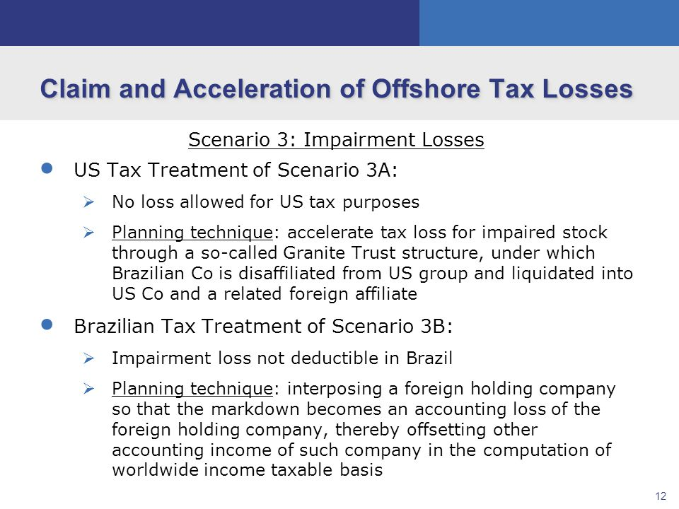 12 Claim and Acceleration of Offshore Tax Losses Scenario 3: Impairment Losses  US Tax Treatment of Scenario 3A:  No loss allowed for US tax purposes  Planning technique: accelerate tax loss for impaired stock through a so-called Granite Trust structure, under which Brazilian Co is disaffiliated from US group and liquidated into US Co and a related foreign affiliate  Brazilian Tax Treatment of Scenario 3B:  Impairment loss not deductible in Brazil  Planning technique: interposing a foreign holding company so that the markdown becomes an accounting loss of the foreign holding company, thereby offsetting other accounting income of such company in the computation of worldwide income taxable basis
