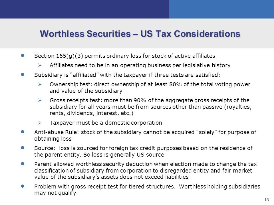 18 Worthless Securities – US Tax Considerations  Section 165(g)(3) permits ordinary loss for stock of active affiliates  Affiliates need to be in an operating business per legislative history  Subsidiary is affiliated with the taxpayer if three tests are satisfied:  Ownership test: direct ownership of at least 80% of the total voting power and value of the subsidiary  Gross receipts test: more than 90% of the aggregate gross receipts of the subsidiary for all years must be from sources other than passive (royalties, rents, dividends, interest, etc.)  Taxpayer must be a domestic corporation  Anti-abuse Rule: stock of the subsidiary cannot be acquired solely for purpose of obtaining loss  Source: loss is sourced for foreign tax credit purposes based on the residence of the parent entity.