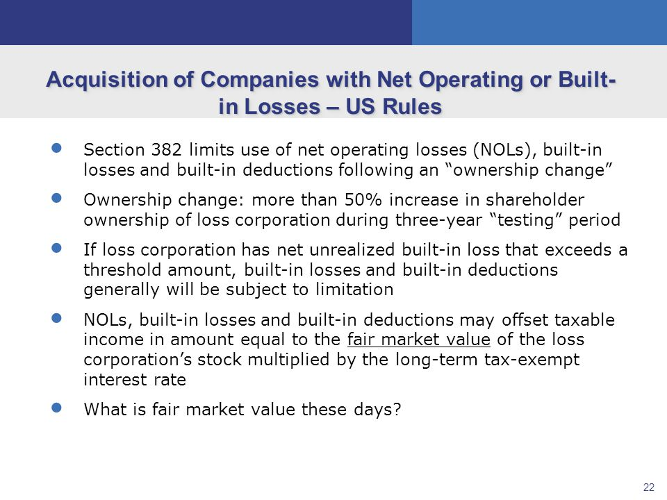 22  Section 382 limits use of net operating losses (NOLs), built-in losses and built-in deductions following an ownership change  Ownership change: more than 50% increase in shareholder ownership of loss corporation during three-year testing period  If loss corporation has net unrealized built-in loss that exceeds a threshold amount, built-in losses and built-in deductions generally will be subject to limitation  NOLs, built-in losses and built-in deductions may offset taxable income in amount equal to the fair market value of the loss corporation's stock multiplied by the long-term tax-exempt interest rate  What is fair market value these days.