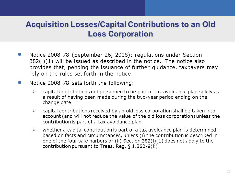 26 Acquisition Losses/Capital Contributions to an Old Loss Corporation  Notice 2008-78 (September 26, 2008): regulations under Section 382(l)(1) will be issued as described in the notice.
