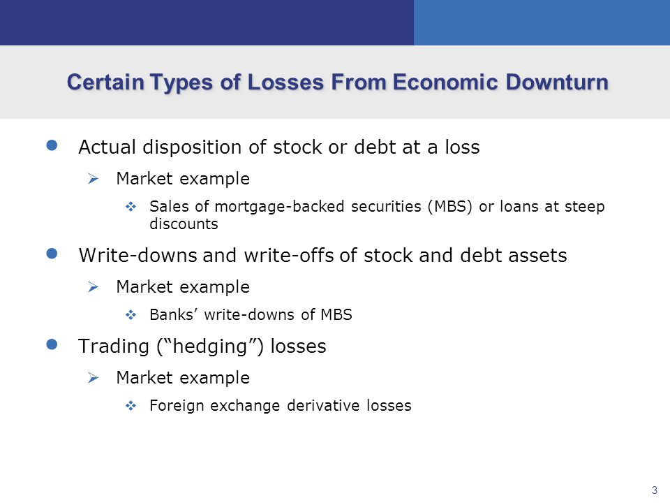 3 Certain Types of Losses From Economic Downturn  Actual disposition of stock or debt at a loss  Market example  Sales of mortgage-backed securities (MBS) or loans at steep discounts  Write-downs and write-offs of stock and debt assets  Market example  Banks' write-downs of MBS  Trading ( hedging ) losses  Market example  Foreign exchange derivative losses