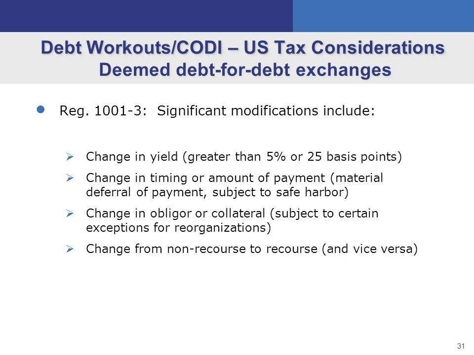 31 Debt Workouts/CODI – US Tax Considerations Debt Workouts/CODI – US Tax Considerations Deemed debt-for-debt exchanges  Reg.