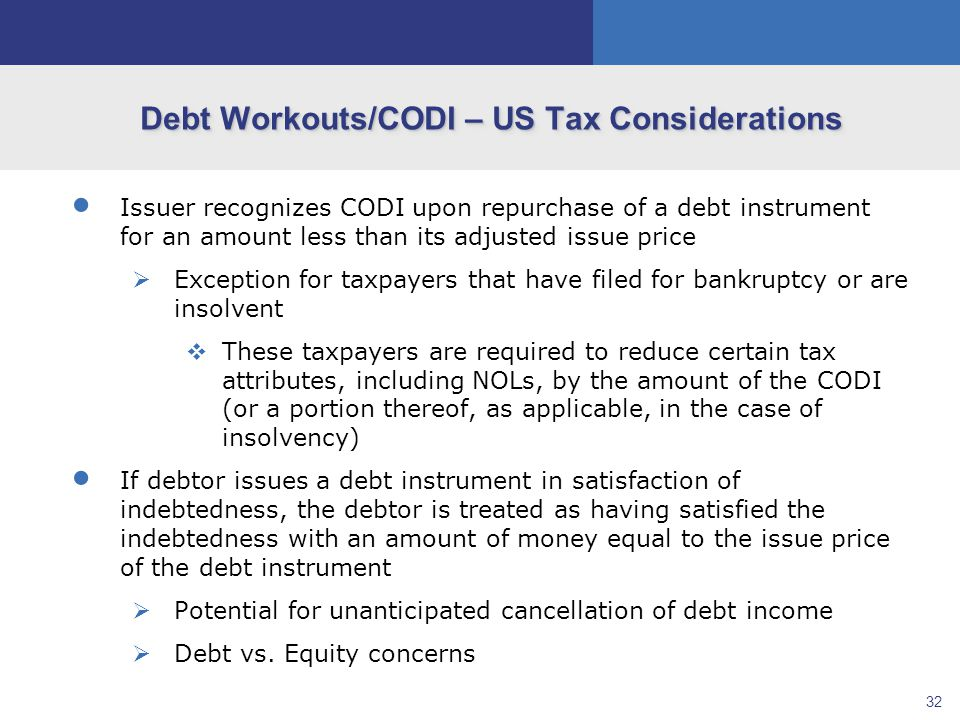 32 Debt Workouts/CODI – US Tax Considerations  Issuer recognizes CODI upon repurchase of a debt instrument for an amount less than its adjusted issue price  Exception for taxpayers that have filed for bankruptcy or are insolvent  These taxpayers are required to reduce certain tax attributes, including NOLs, by the amount of the CODI (or a portion thereof, as applicable, in the case of insolvency)  If debtor issues a debt instrument in satisfaction of indebtedness, the debtor is treated as having satisfied the indebtedness with an amount of money equal to the issue price of the debt instrument  Potential for unanticipated cancellation of debt income  Debt vs.