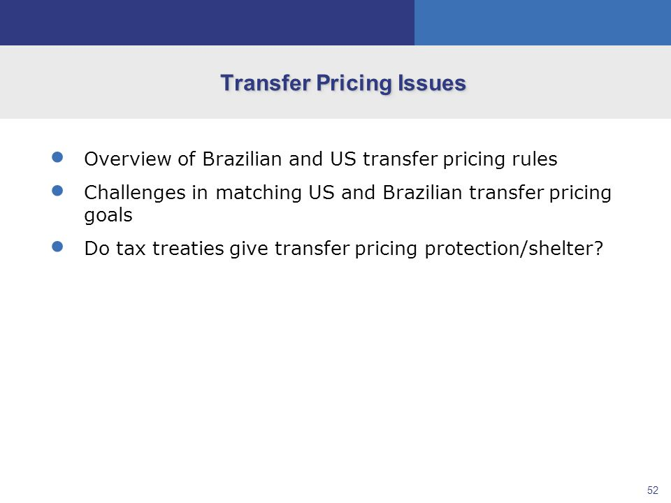 52  Overview of Brazilian and US transfer pricing rules  Challenges in matching US and Brazilian transfer pricing goals  Do tax treaties give transfer pricing protection/shelter.