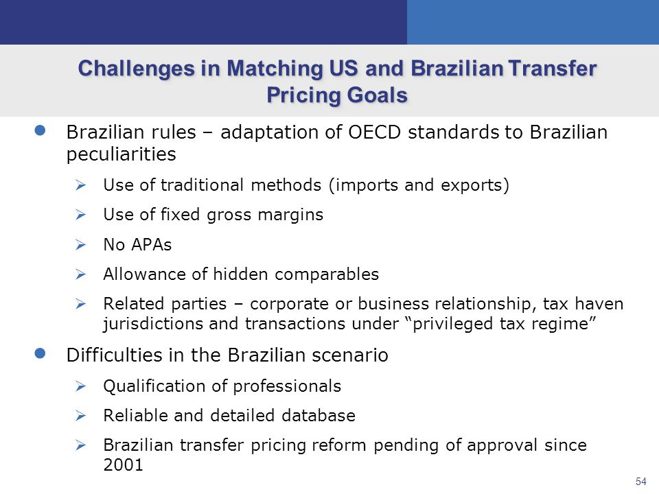 54 Challenges in Matching US and Brazilian Transfer Pricing Goals  Brazilian rules – adaptation of OECD standards to Brazilian peculiarities  Use of traditional methods (imports and exports)  Use of fixed gross margins  No APAs  Allowance of hidden comparables  Related parties – corporate or business relationship, tax haven jurisdictions and transactions under privileged tax regime  Difficulties in the Brazilian scenario  Qualification of professionals  Reliable and detailed database  Brazilian transfer pricing reform pending of approval since 2001