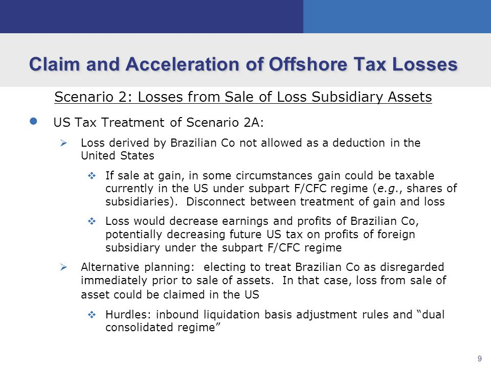 10 Claim and Acceleration of Offshore Tax Losses Scenario 2: Losses from Sale of Loss Subsidiary Assets  Brazilian Tax Treatment of Scenario 2B:  Loss derived by US Co not allowed as a deduction in the United States  If US company has an accounting loss in the current year, this loss may be carried forward to offset future accounting income of US company  If sale at a gain, profit would be taxable currently in Brazil under the Brazilian CFC rules