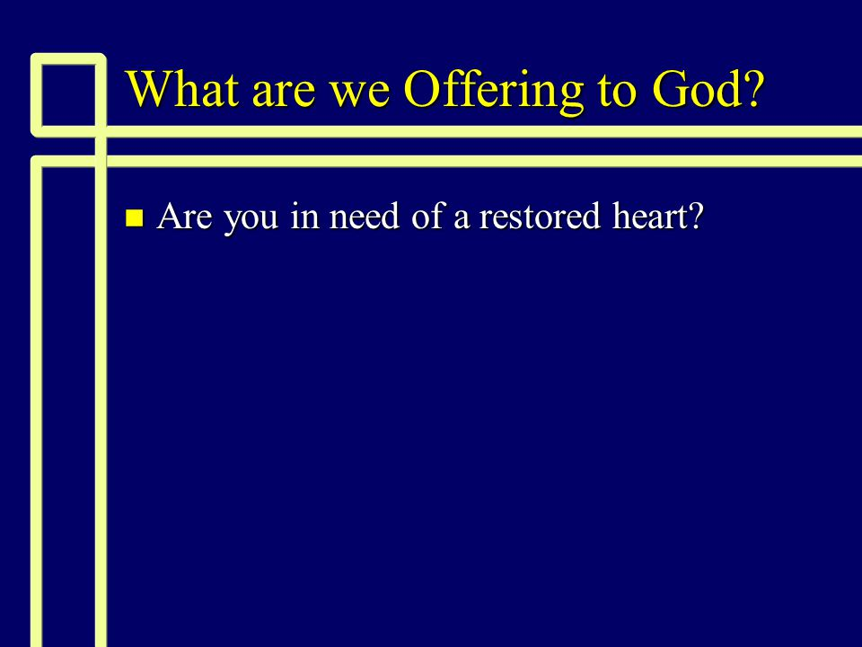 What are we Offering to God n Are you in need of a restored heart