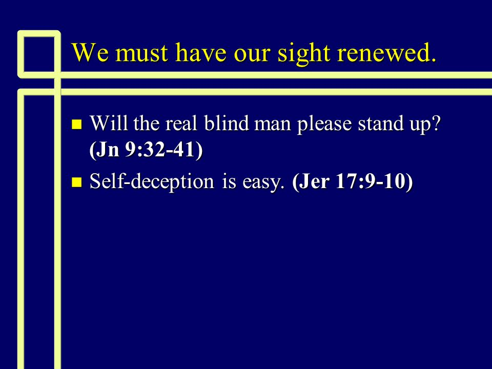 We must have our sight renewed. n Will the real blind man please stand up.