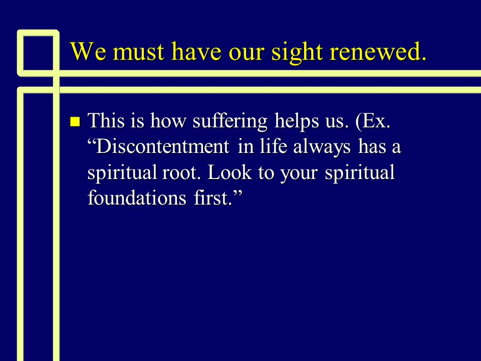 We must have our sight renewed. n This is how suffering helps us.