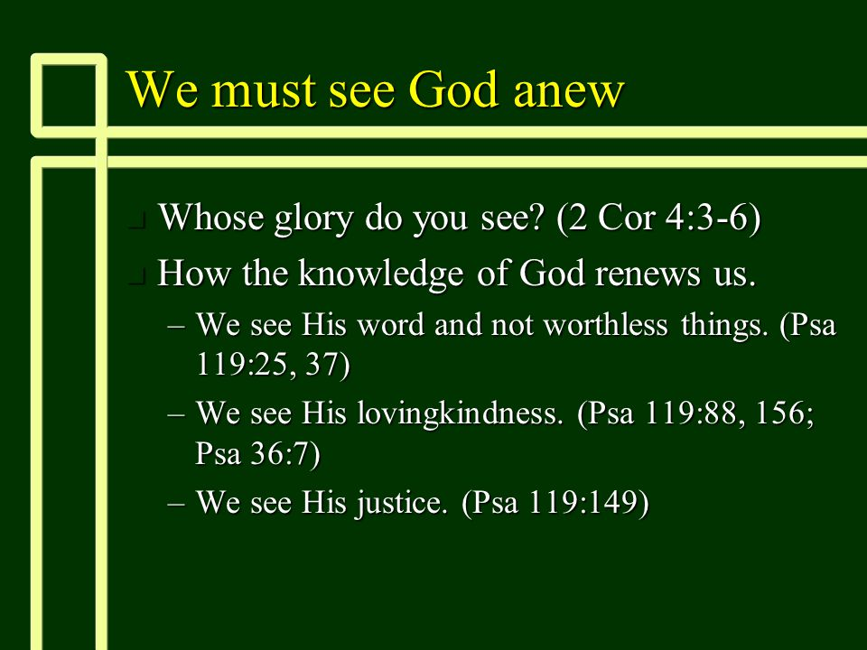 We must see God anew n Whose glory do you see. (2 Cor 4:3-6) n How the knowledge of God renews us.