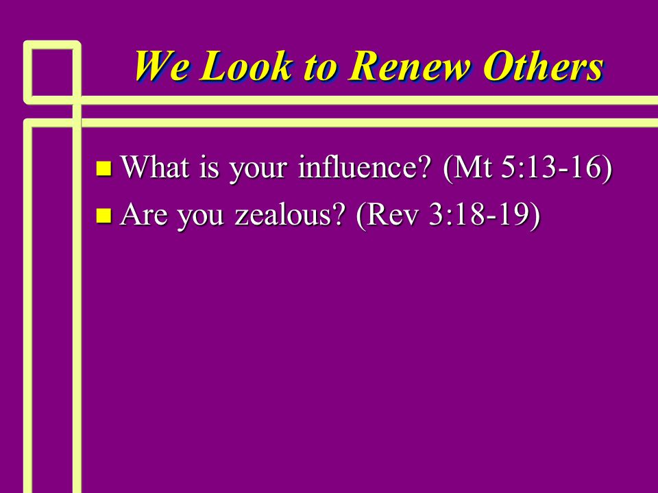 We Look to Renew Others n What is your influence (Mt 5:13-16) n Are you zealous (Rev 3:18-19)