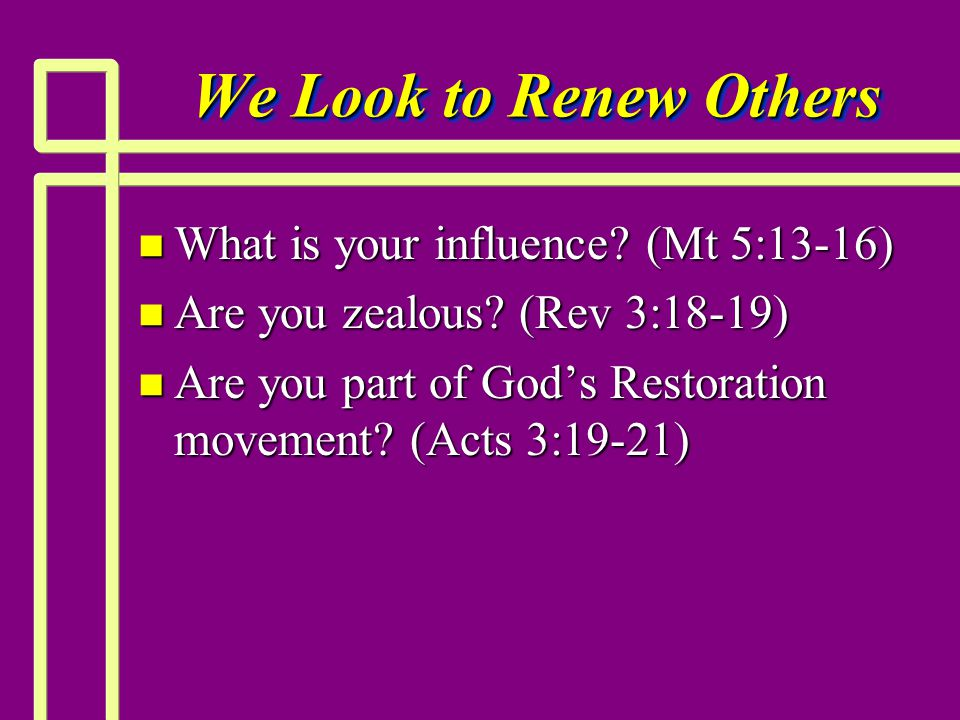 We Look to Renew Others n What is your influence. (Mt 5:13-16) n Are you zealous.