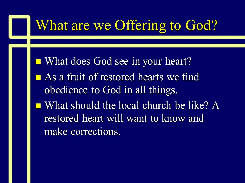 What are we Offering to God. n What does God see in your heart.