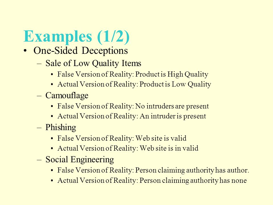 Examples (1/2) One-Sided Deceptions –Sale of Low Quality Items False Version of Reality: Product is High Quality Actual Version of Reality: Product is Low Quality –Camouflage False Version of Reality: No intruders are present Actual Version of Reality: An intruder is present –Phishing False Version of Reality: Web site is valid Actual Version of Reality: Web site is in valid –Social Engineering False Version of Reality: Person claiming authority has author.