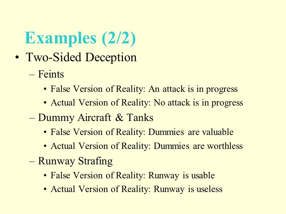 Examples (2/2) Two-Sided Deception –Feints False Version of Reality: An attack is in progress Actual Version of Reality: No attack is in progress –Dummy Aircraft & Tanks False Version of Reality: Dummies are valuable Actual Version of Reality: Dummies are worthless –Runway Strafing False Version of Reality: Runway is usable Actual Version of Reality: Runway is useless