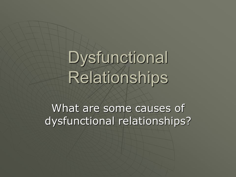 Dysfunctional Relationships What are some causes of dysfunctional relationships?