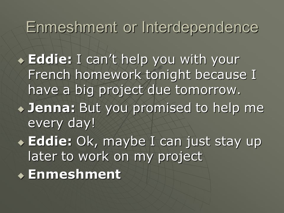 Enmeshment or Interdependence  Eddie: I can't help you with your French homework tonight because I have a big project due tomorrow.  Jenna: But you