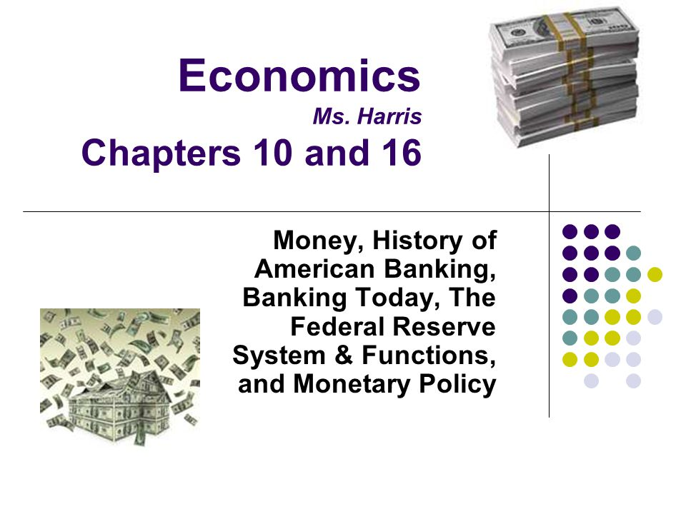 Economics Ms. Harris Chapters 10 and 16 Money, History of American Banking, Banking Today, The Federal Reserve System & Functions, and Monetary Policy