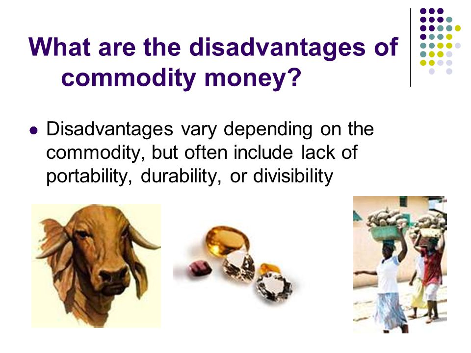 What are the disadvantages of commodity money? Disadvantages vary depending on the commodity, but often include lack of portability, durability, or di