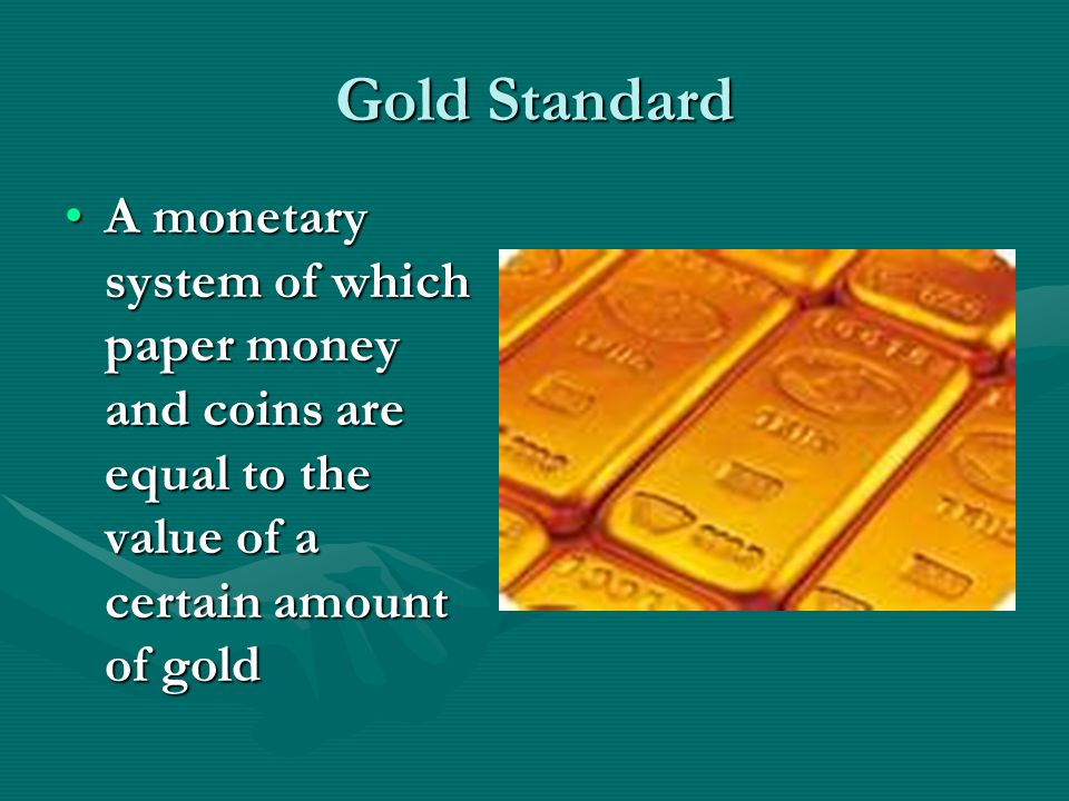 Gold Standard A monetary system of which paper money and coins are equal to the value of a certain amount of goldA monetary system of which paper money and coins are equal to the value of a certain amount of gold