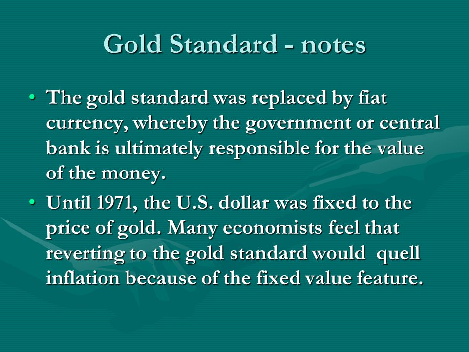 Gold Standard - notes The gold standard was replaced by fiat currency, whereby the government or central bank is ultimately responsible for the value of the money.The gold standard was replaced by fiat currency, whereby the government or central bank is ultimately responsible for the value of the money.