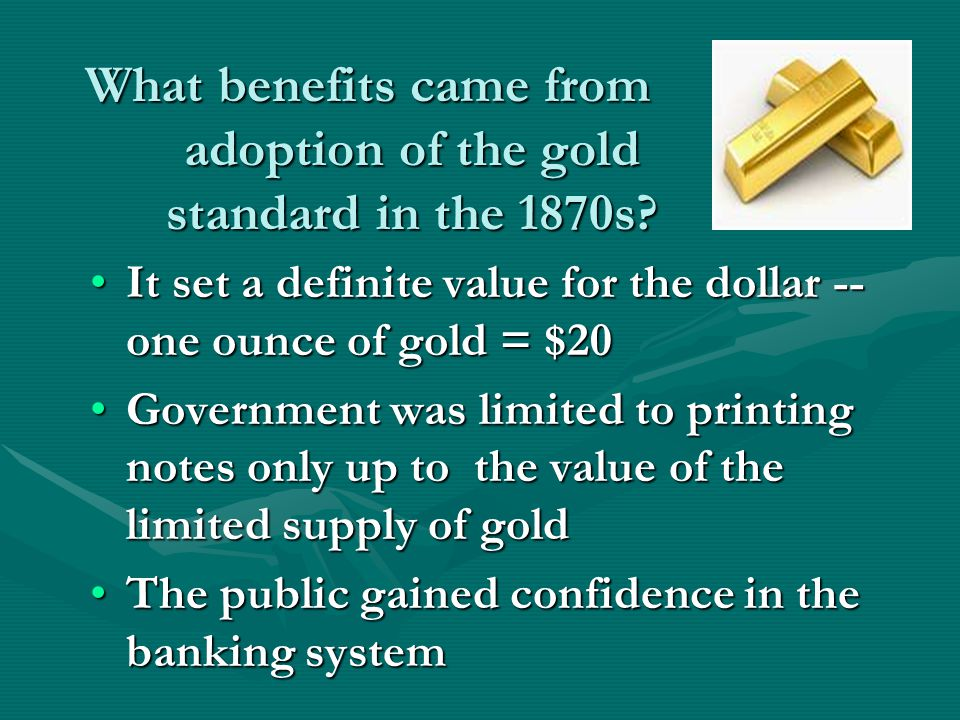 What benefits came from adoption of the gold standard in the 1870s? It set a definite value for the dollar -- one ounce of gold = $20It set a definite
