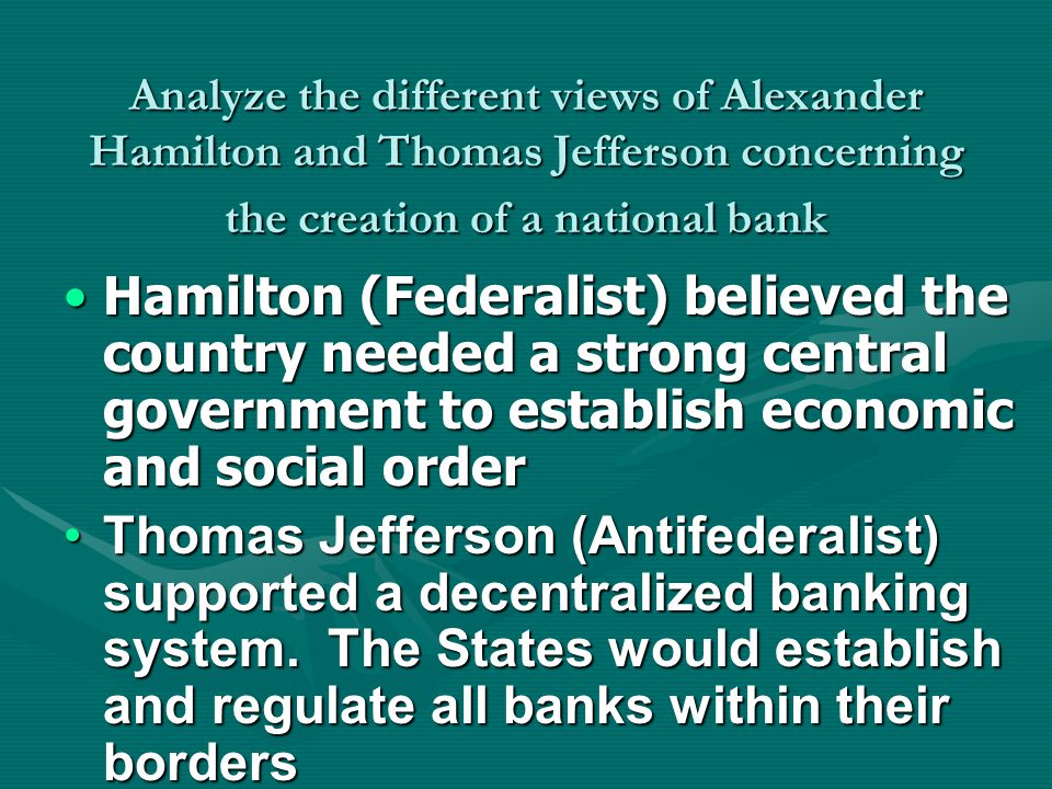 Analyze the different views of Alexander Hamilton and Thomas Jefferson concerning the creation of a national bank Hamilton (Federalist) believed the country needed a strong central government to establish economic and social orderHamilton (Federalist) believed the country needed a strong central government to establish economic and social order Thomas Jefferson (Antifederalist) supported a decentralized banking system.