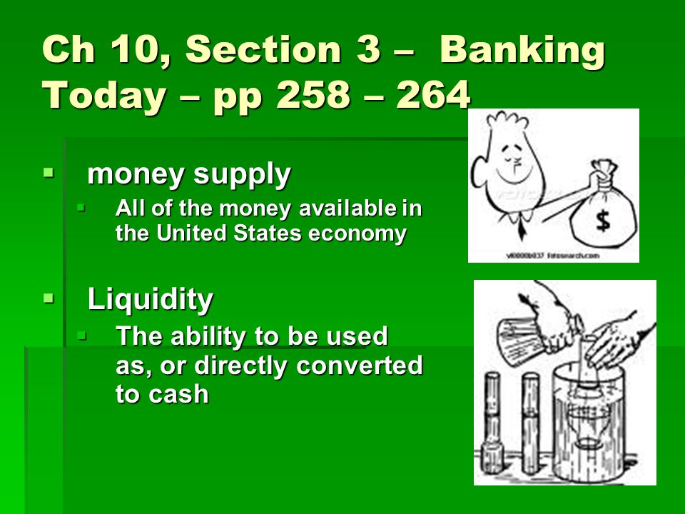 Ch 10, Section 3 – Banking Today – pp 258 – 264  money supply  All of the money available in the United States economy  Liquidity  The ability to