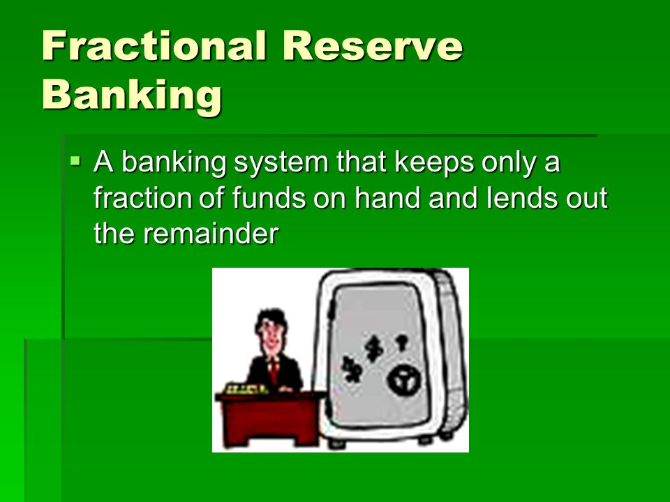 Fractional Reserve Banking  A banking system that keeps only a fraction of funds on hand and lends out the remainder