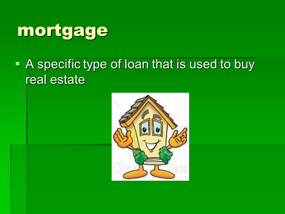 mortgage  A specific type of loan that is used to buy real estate