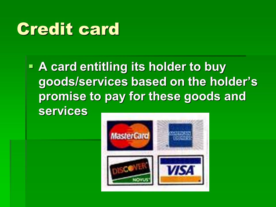 Credit card  A card entitling its holder to buy goods/services based on the holder's promise to pay for these goods and services
