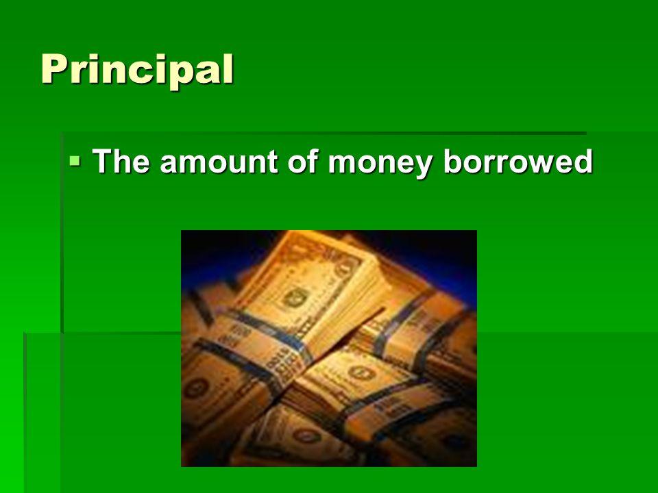 Principal  The amount of money borrowed