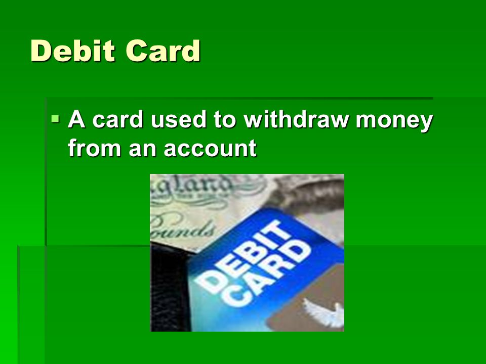 Debit Card  A card used to withdraw money from an account