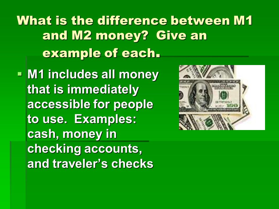 What is the difference between M1 and M2 money? Give an example of each.  M1 includes all money that is immediately accessible for people to use. Exa