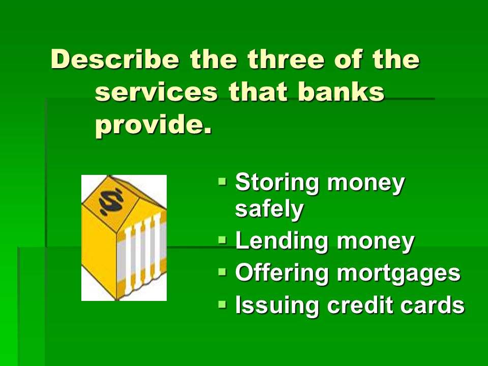 Describe the three of the services that banks provide.  Storing money safely  Lending money  Offering mortgages  Issuing credit cards