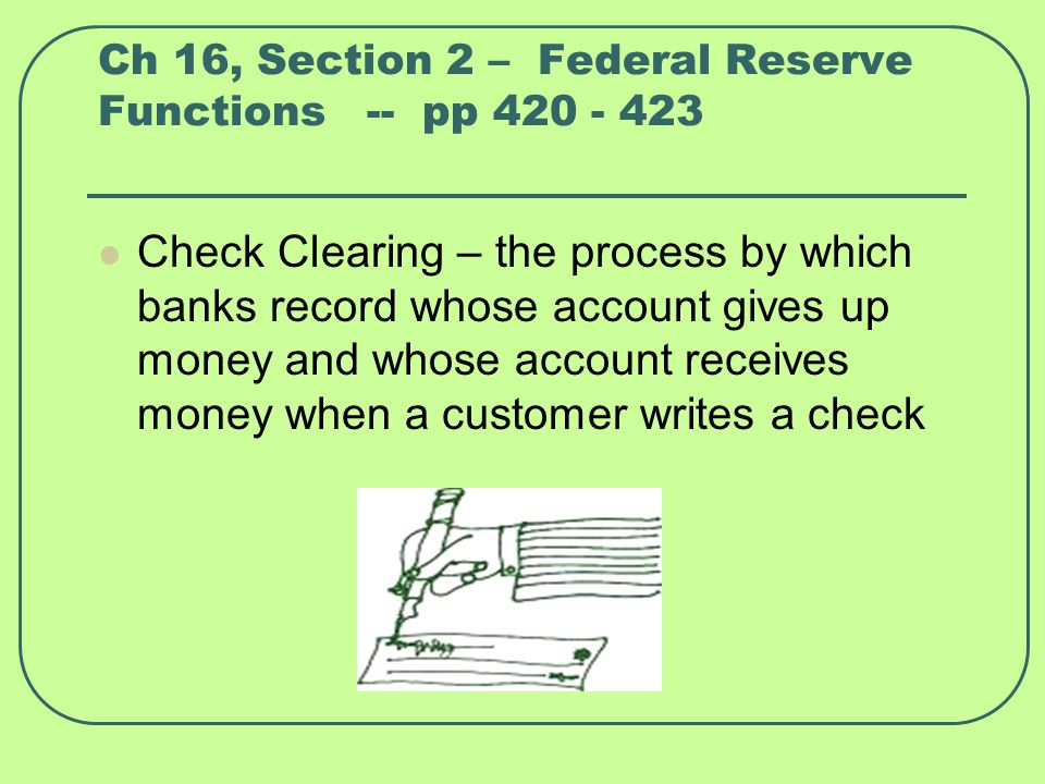Ch 16, Section 2 – Federal Reserve Functions -- pp 420 - 423 Check Clearing – the process by which banks record whose account gives up money and whose