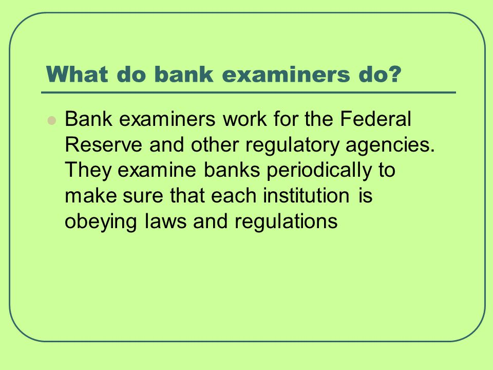What do bank examiners do? Bank examiners work for the Federal Reserve and other regulatory agencies. They examine banks periodically to make sure tha