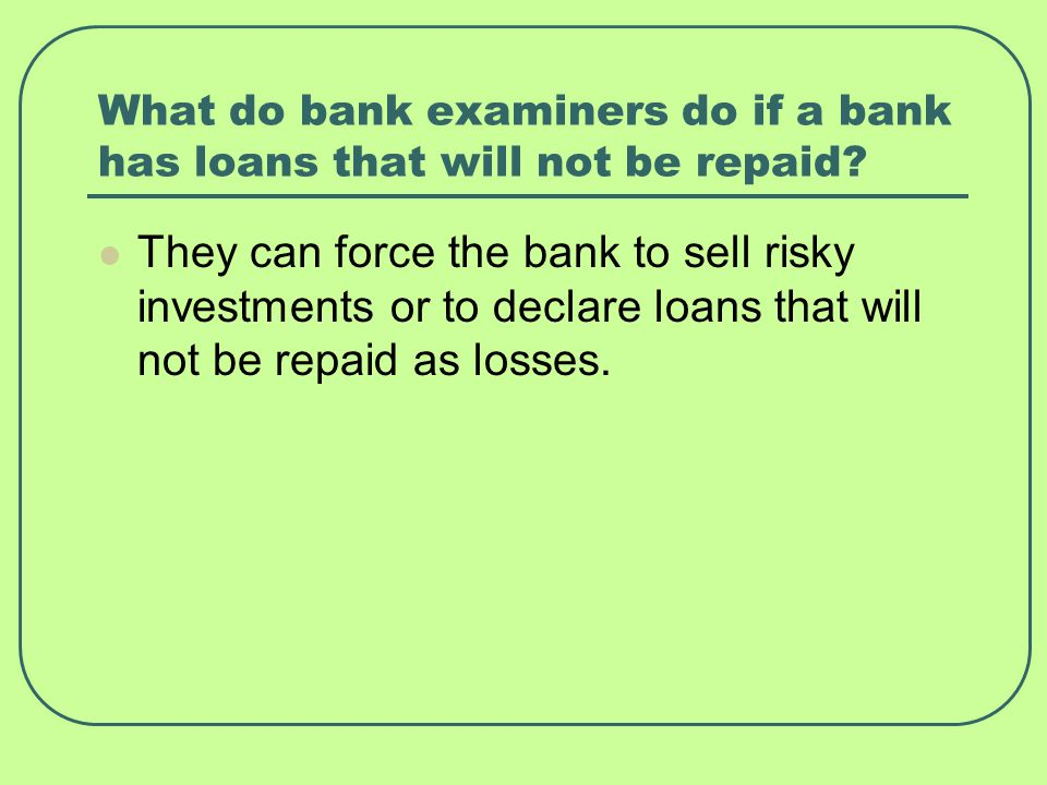 What do bank examiners do if a bank has loans that will not be repaid.