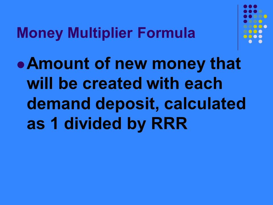 Money Multiplier Formula Amount of new money that will be created with each demand deposit, calculated as 1 divided by RRR