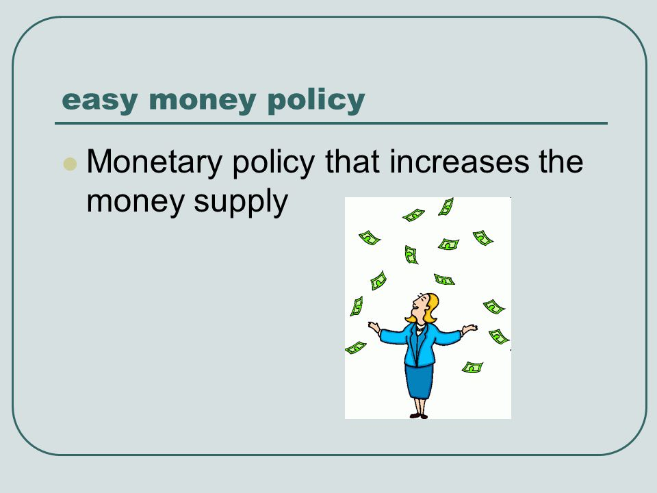 easy money policy Monetary policy that increases the money supply